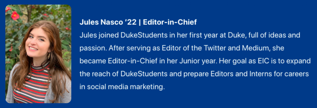 Photograph of Jules Nasco '22. Editor-in-Chief. Text: Jules joined DukeStudents in her first year at Duke, full of ideas and passion. After serving as Editor of the Twitter and Medium, she became Editor-in-Chief in her Junior year. Her goal as EIC is to expand the reach of DukeStudents and prepare Editors and Interns for careers in social media marketing.