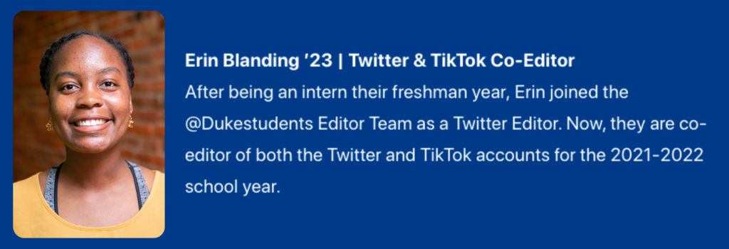 Photograph of Erin Blanding '23. Twitter & TikTok Co-Editor. Text: After being an intern their freshman year,Erin joined the @Dukestudents Editor Team as a Twitter Editor. Now, they are co-editor of both the Twitter and TikTok accounts for the 2021-2022 school year.