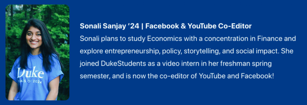 Photograph of Sonali Sanjay '24. Facebook & YouTube Co-Editor. Text: Sonali plans to study Economics with a concentration in Finance and explore entrepreneurship, policy, storytelling, and social impact. She joined DukeStudents as a video intern in her freshman spring semester, and is now the co-editor of YouTube and Facebook!